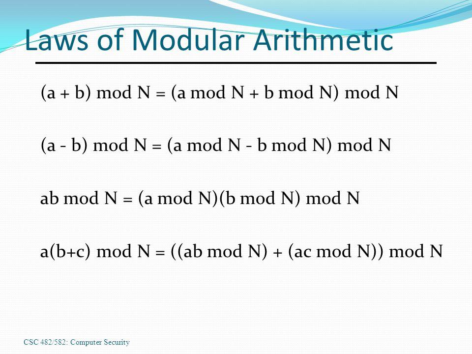 CSC 482/582: Computer Security Laws of Modular Arithmetic (a + b) mod N = (a mod N + b mod N) mod N (a - b) mod N = (a mod N - b mod N) mod N ab mod N = (a mod N)(b mod N) mod N a(b+c) mod N = ((ab mod N) + (ac mod N)) mod N