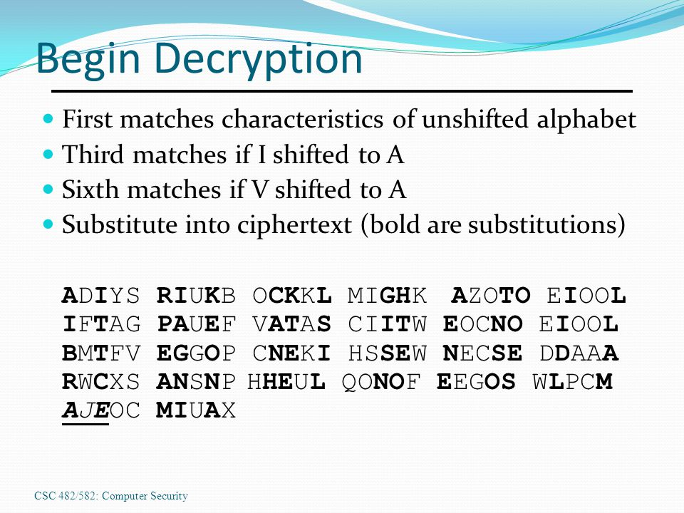 CSC 482/582: Computer Security Begin Decryption First matches characteristics of unshifted alphabet Third matches if I shifted to A Sixth matches if V shifted to A Substitute into ciphertext (bold are substitutions) ADIYS RIUKB OCKKL MIGHKAZOTO EIOOL IFTAG PAUEF VATAS CIITW EOCNO EIOOL BMTFV EGGOP CNEKI HSSEW NECSE DDAAA RWCXS ANSNPHHEUL QONOF EEGOS WLPCM AJEOC MIUAX