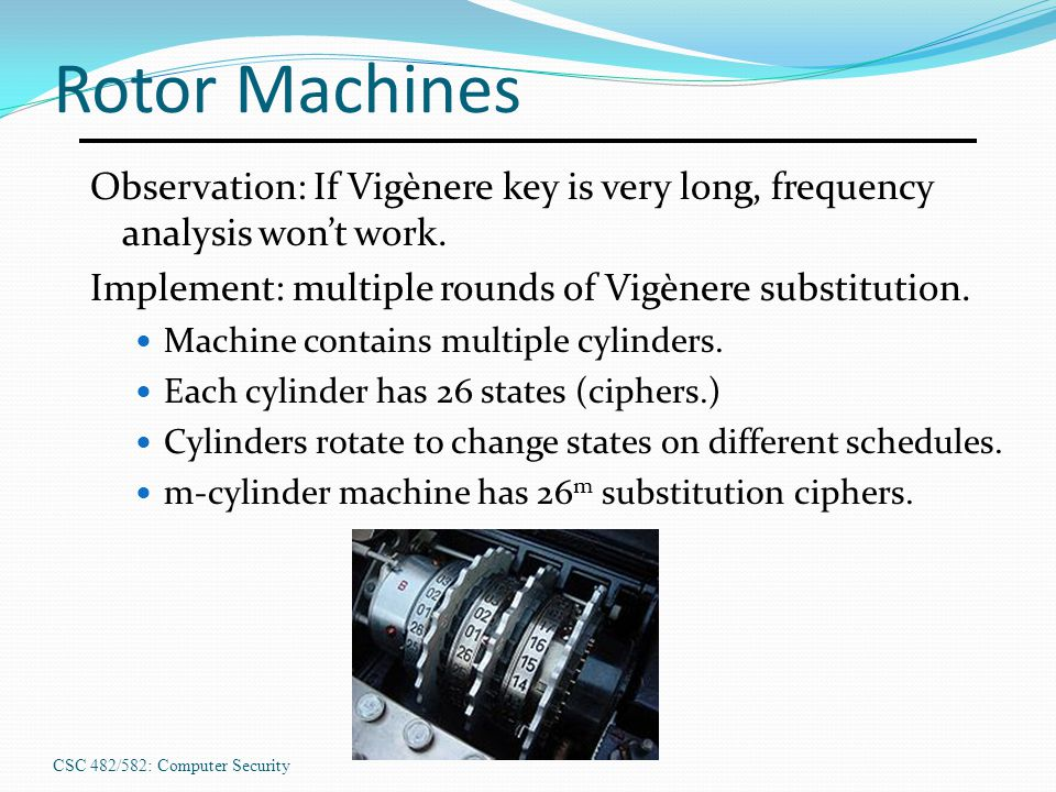 CSC 482/582: Computer Security Rotor Machines Observation: If Vigènere key is very long, frequency analysis won't work. Implement: multiple rounds of