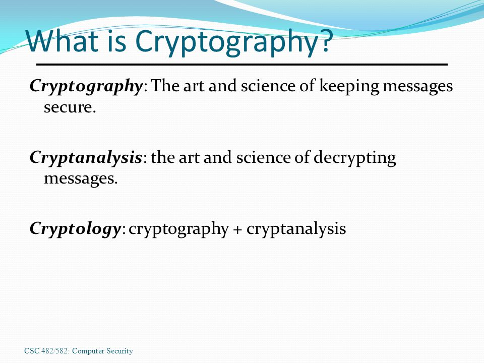 CSC 482/582: Computer Security What is Cryptography? Cryptography: The art and science of keeping messages secure. Cryptanalysis: the art and science