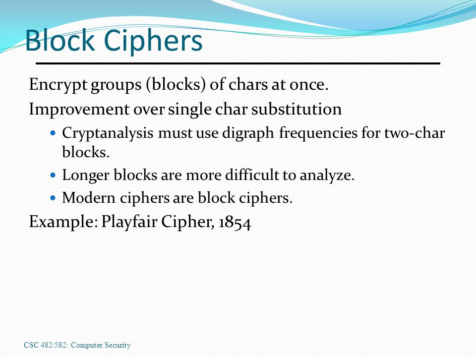 CSC 482/582: Computer Security Block Ciphers Encrypt groups (blocks) of chars at once.