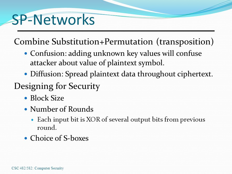 CSC 482/582: Computer Security SP-Networks Combine Substitution+Permutation (transposition) Confusion: adding unknown key values will confuse attacker about value of plaintext symbol.
