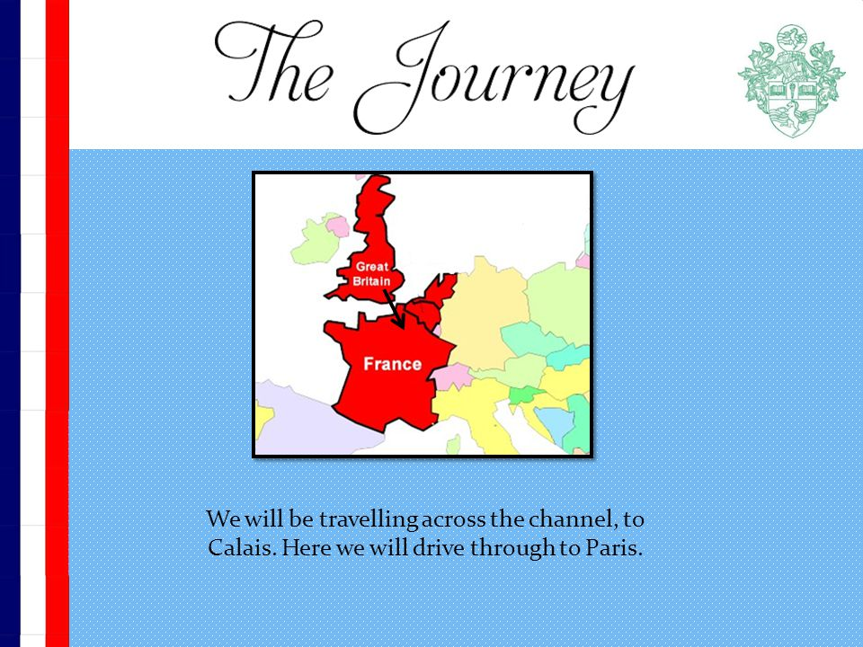 We will be travelling across the channel, to Calais. Here we will drive through to Paris.