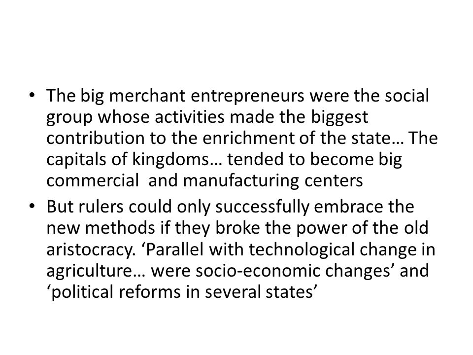 The big merchant entrepreneurs were the social group whose activities made the biggest contribution to the enrichment of the state… The capitals of kingdoms… tended to become big commercial and manufacturing centers But rulers could only successfully embrace the new methods if they broke the power of the old aristocracy.