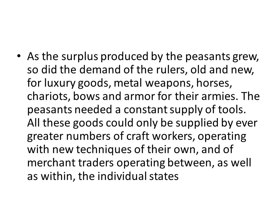 As the surplus produced by the peasants grew, so did the demand of the rulers, old and new, for luxury goods, metal weapons, horses, chariots, bows and armor for their armies.