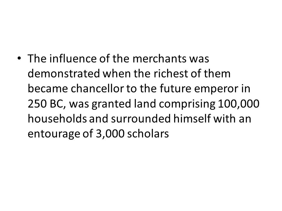 The influence of the merchants was demonstrated when the richest of them became chancellor to the future emperor in 250 BC, was granted land comprising 100,000 households and surrounded himself with an entourage of 3,000 scholars