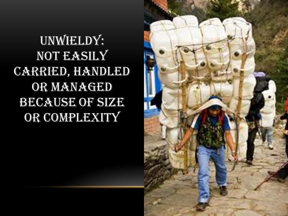 Unwieldy: Not easily carried, handled or managed because of size or complexity