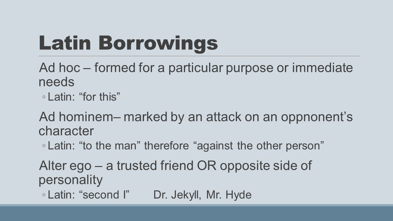 Latin Borrowings Ad hoc – formed for a particular purpose or immediate needs ◦ Latin: for this Ad hominem– marked by an attack on an oppnonent's character ◦ Latin: to the man therefore against the other person Alter ego – a trusted friend OR opposite side of personality ◦ Latin: second I Dr.
