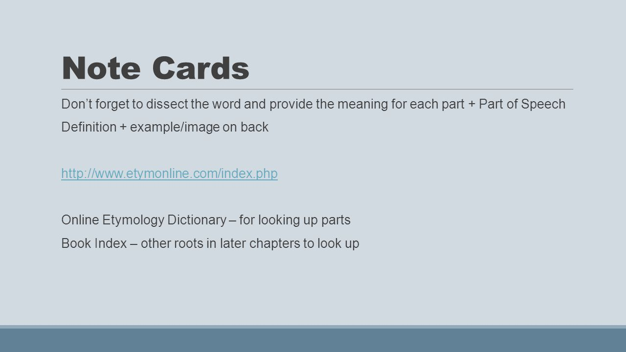Note Cards Don't forget to dissect the word and provide the meaning for each part + Part of Speech Definition + example/image on back http://www.etymonline.com/index.php Online Etymology Dictionary – for looking up parts Book Index – other roots in later chapters to look up
