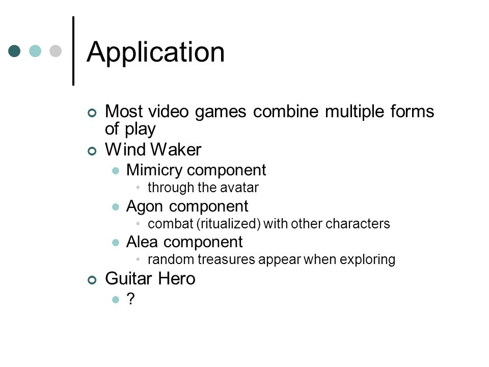 Application Most video games combine multiple forms of play Wind Waker Mimicry component through the avatar Agon component combat (ritualized) with other characters Alea component random treasures appear when exploring Guitar Hero