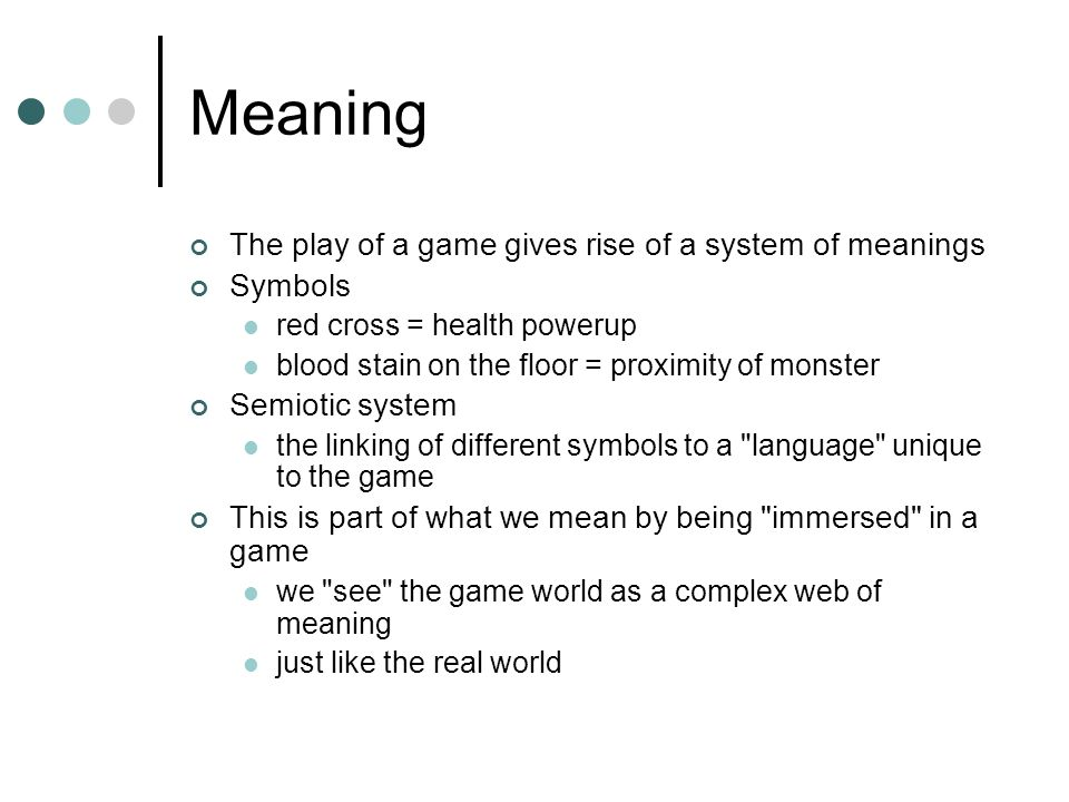 Meaning The play of a game gives rise of a system of meanings Symbols red cross = health powerup blood stain on the floor = proximity of monster Semiotic system the linking of different symbols to a language unique to the game This is part of what we mean by being immersed in a game we see the game world as a complex web of meaning just like the real world