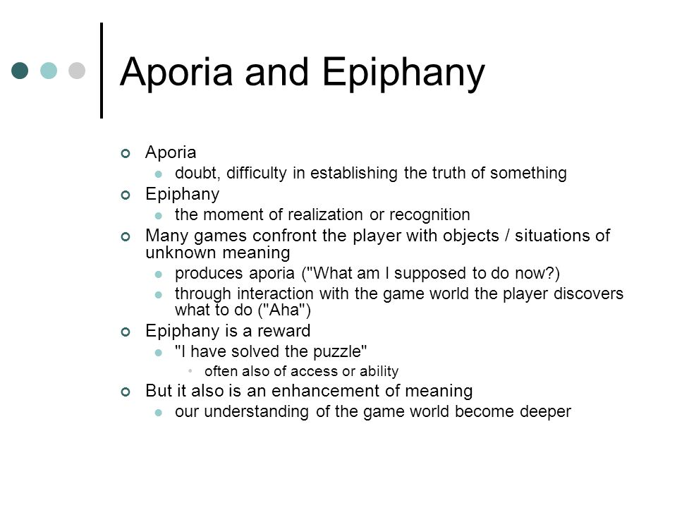 Aporia and Epiphany Aporia doubt, difficulty in establishing the truth of something Epiphany the moment of realization or recognition Many games confront the player with objects / situations of unknown meaning produces aporia ( What am I supposed to do now ) through interaction with the game world the player discovers what to do ( Aha ) Epiphany is a reward I have solved the puzzle often also of access or ability But it also is an enhancement of meaning our understanding of the game world become deeper