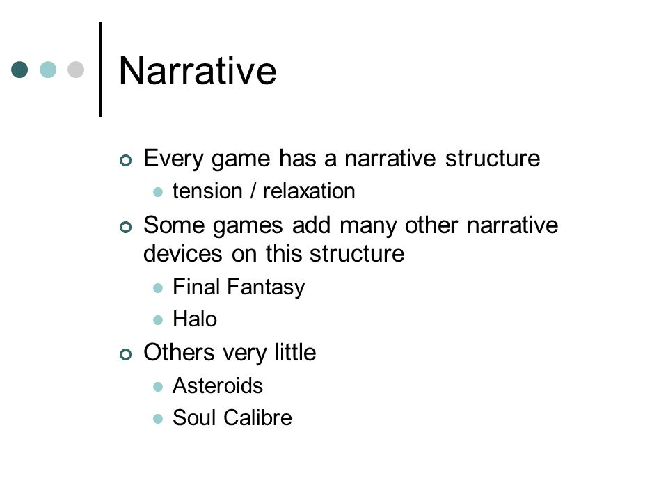 Narrative Every game has a narrative structure tension / relaxation Some games add many other narrative devices on this structure Final Fantasy Halo Others very little Asteroids Soul Calibre