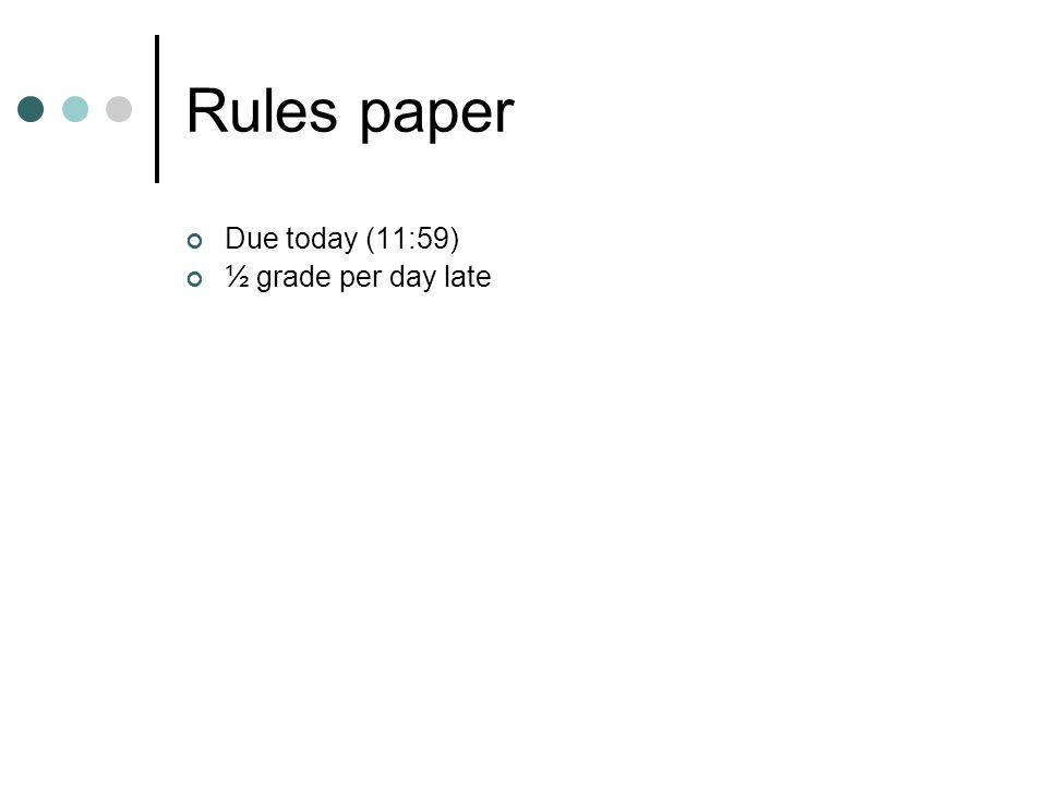Rules paper Due today (11:59) ½ grade per day late