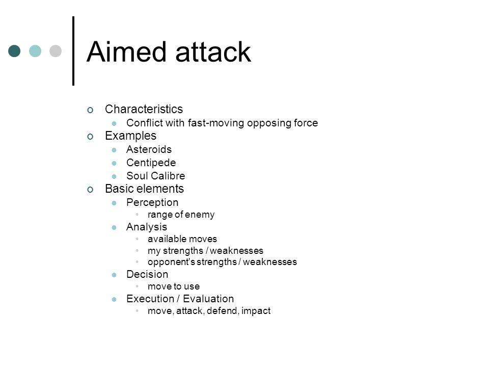 Aimed attack Characteristics Conflict with fast-moving opposing force Examples Asteroids Centipede Soul Calibre Basic elements Perception range of enemy Analysis available moves my strengths / weaknesses opponent s strengths / weaknesses Decision move to use Execution / Evaluation move, attack, defend, impact