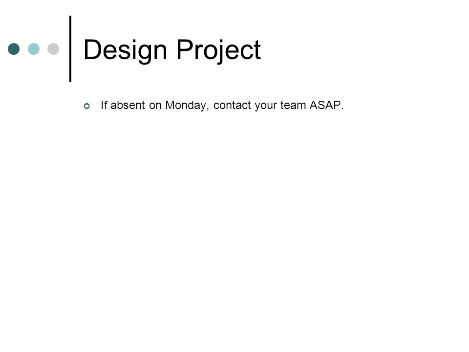Design Project If absent on Monday, contact your team ASAP.