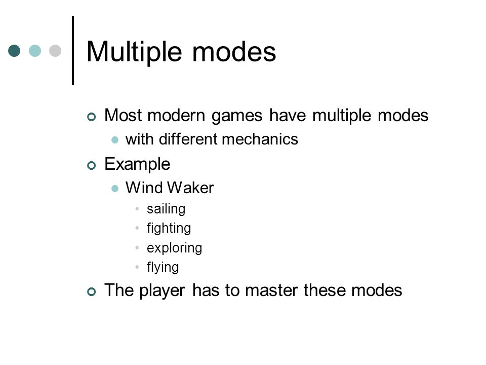 Multiple modes Most modern games have multiple modes with different mechanics Example Wind Waker sailing fighting exploring flying The player has to master these modes