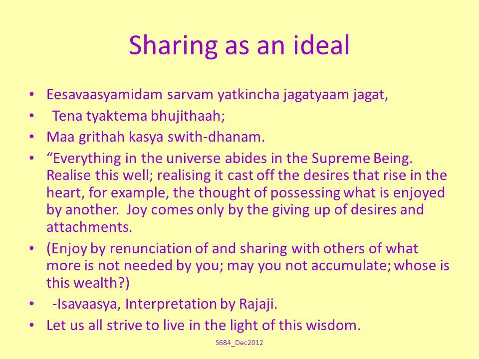 Sharing as an ideal Eesavaasyamidam sarvam yatkincha jagatyaam jagat, Tena tyaktema bhujithaah; Maa grithah kasya swith-dhanam.