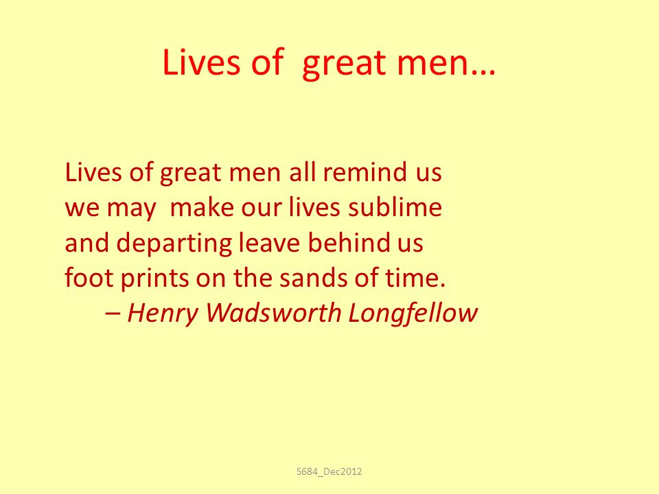 Lives of great men… Lives of great men all remind us we may make our lives sublime and departing leave behind us foot prints on the sands of time.