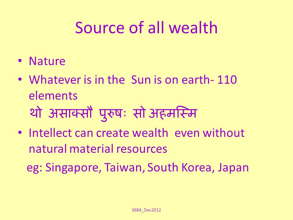 Source of all wealth Nature Whatever is in the Sun is on earth- 110 elements थो असाक्सौ पुरुषः सो अहमस्मि Intellect can create wealth even without natural material resources eg: Singapore, Taiwan, South Korea, Japan S684_Dec2012
