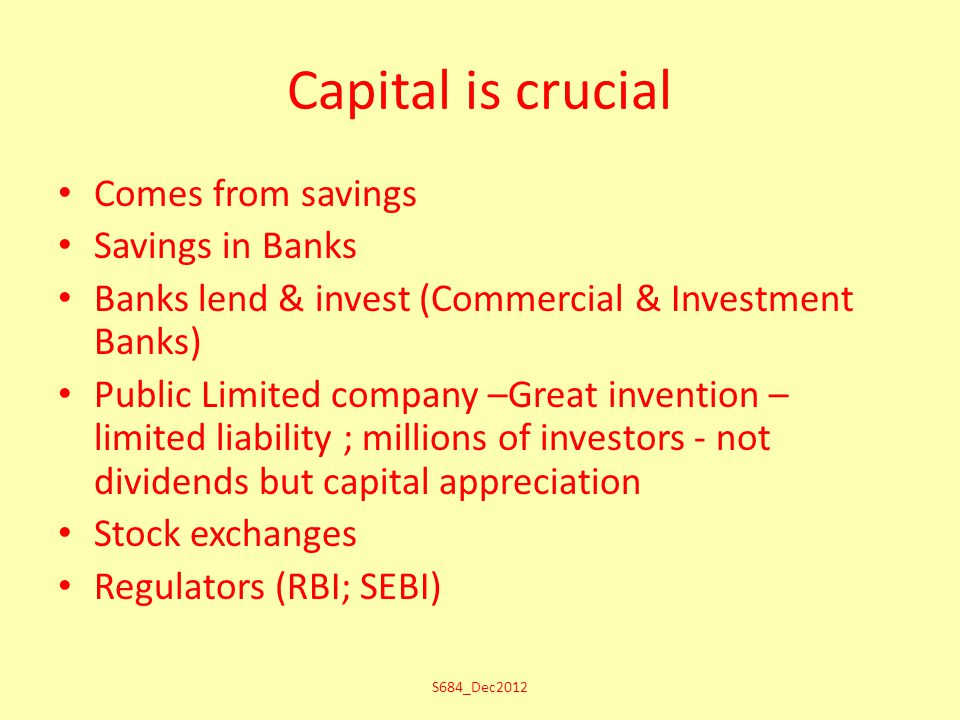 Capital is crucial Comes from savings Savings in Banks Banks lend & invest (Commercial & Investment Banks) Public Limited company –Great invention – limited liability ; millions of investors - not dividends but capital appreciation Stock exchanges Regulators (RBI; SEBI) S684_Dec2012