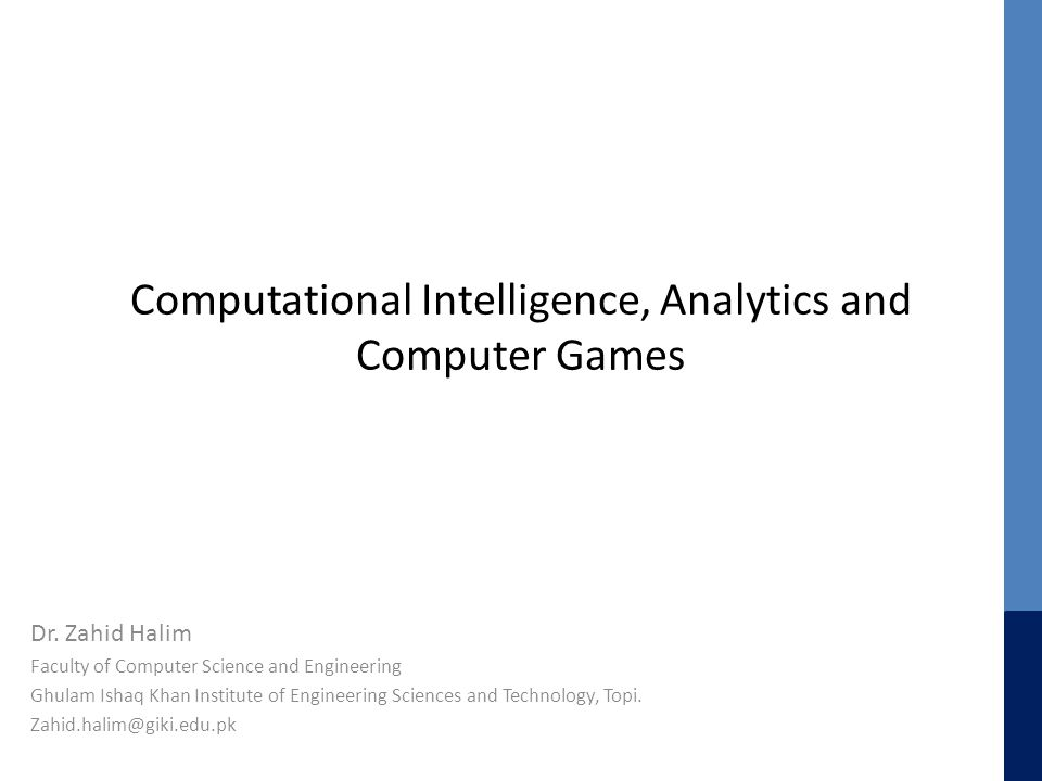 Computational Intelligence, Analytics and Computer Games Dr. Zahid Halim Faculty of Computer Science and Engineering Ghulam Ishaq Khan Institute of En