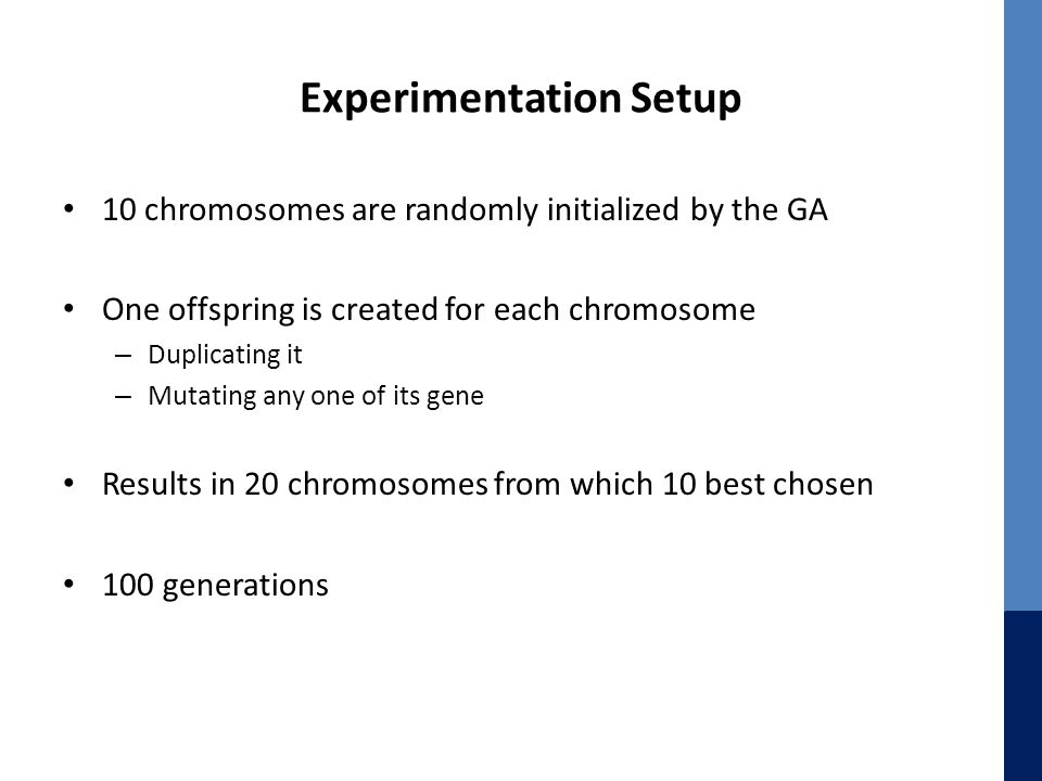 Experimentation Setup 10 chromosomes are randomly initialized by the GA One offspring is created for each chromosome – Duplicating it – Mutating any o