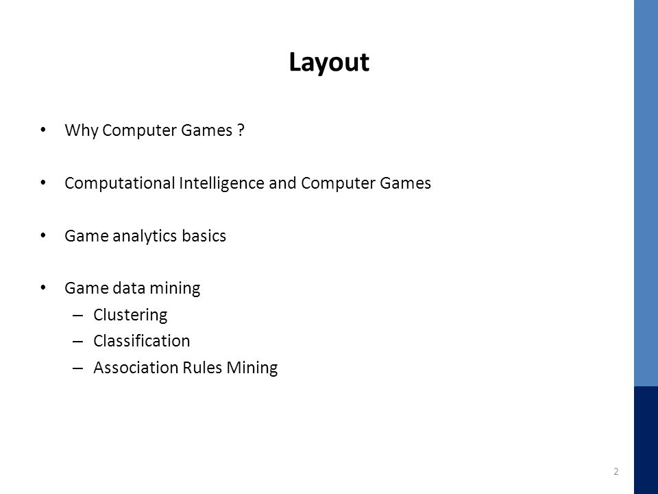 Layout Why Computer Games ? Computational Intelligence and Computer Games Game analytics basics Game data mining – Clustering – Classification – Assoc