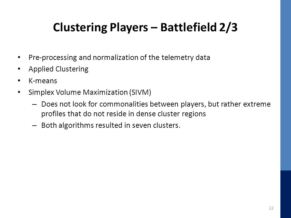Clustering Players – Battlefield 2/3 Pre-processing and normalization of the telemetry data Applied Clustering K-means Simplex Volume Maximization (SIVM) – Does not look for commonalities between players, but rather extreme profiles that do not reside in dense cluster regions – Both algorithms resulted in seven clusters.