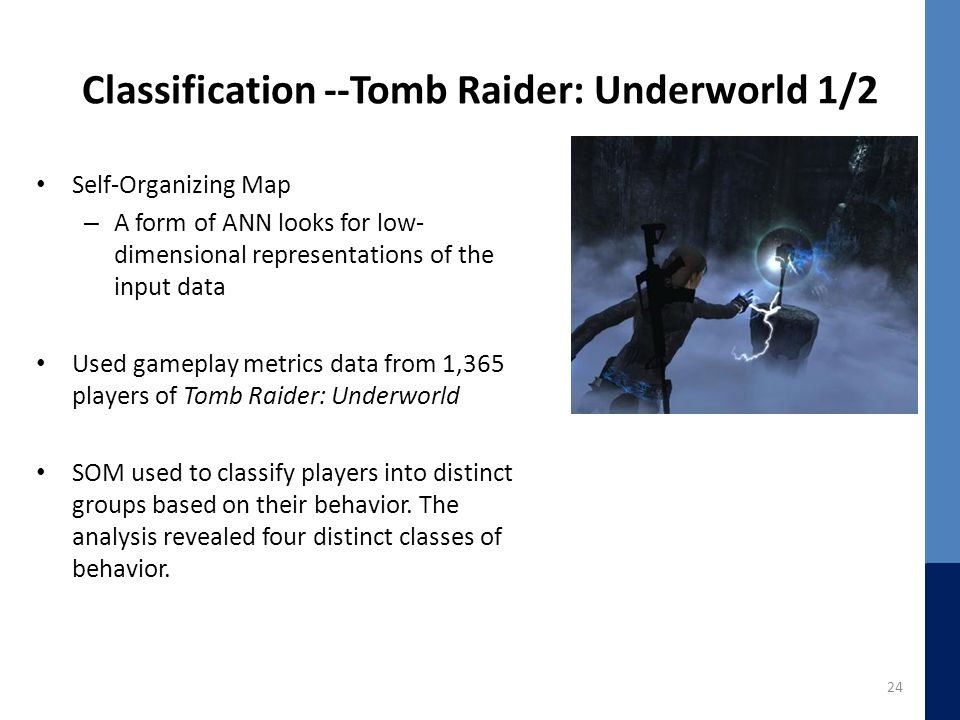 Classification --Tomb Raider: Underworld 1/2 Self-Organizing Map – A form of ANN looks for low- dimensional representations of the input data Used gam