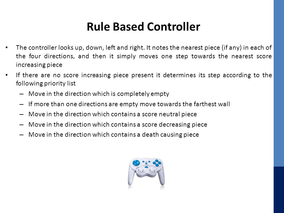 Rule Based Controller The controller looks up, down, left and right. It notes the nearest piece (if any) in each of the four directions, and then it s