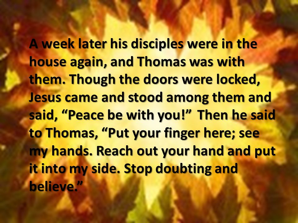 A week later his disciples were in the house again, and Thomas was with them. Though the doors were locked, Jesus came and stood among them and said,
