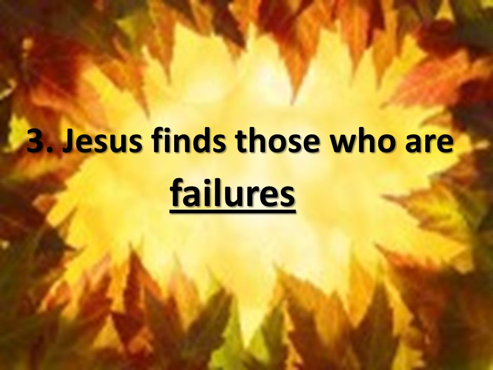 3. Jesus finds those who are failures