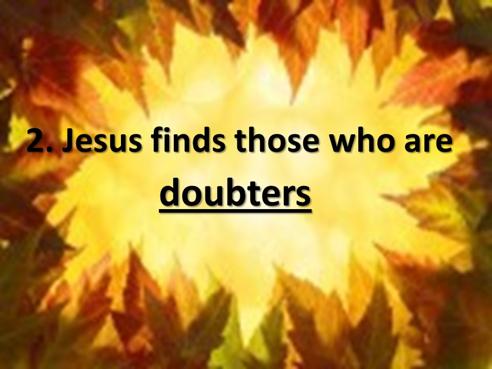 2. Jesus finds those who are doubters