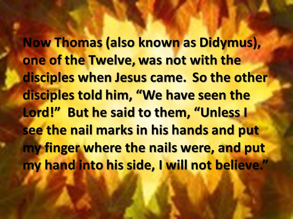 "Now Thomas (also known as Didymus), one of the Twelve, was not with the disciples when Jesus came. So the other disciples told him, ""We have seen the"