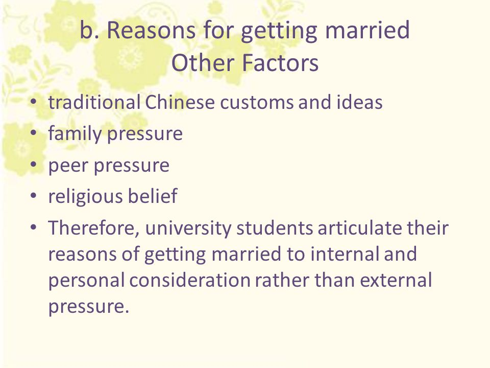 b. Reasons for getting married Other Factors traditional Chinese customs and ideas family pressure peer pressure religious belief Therefore, universit