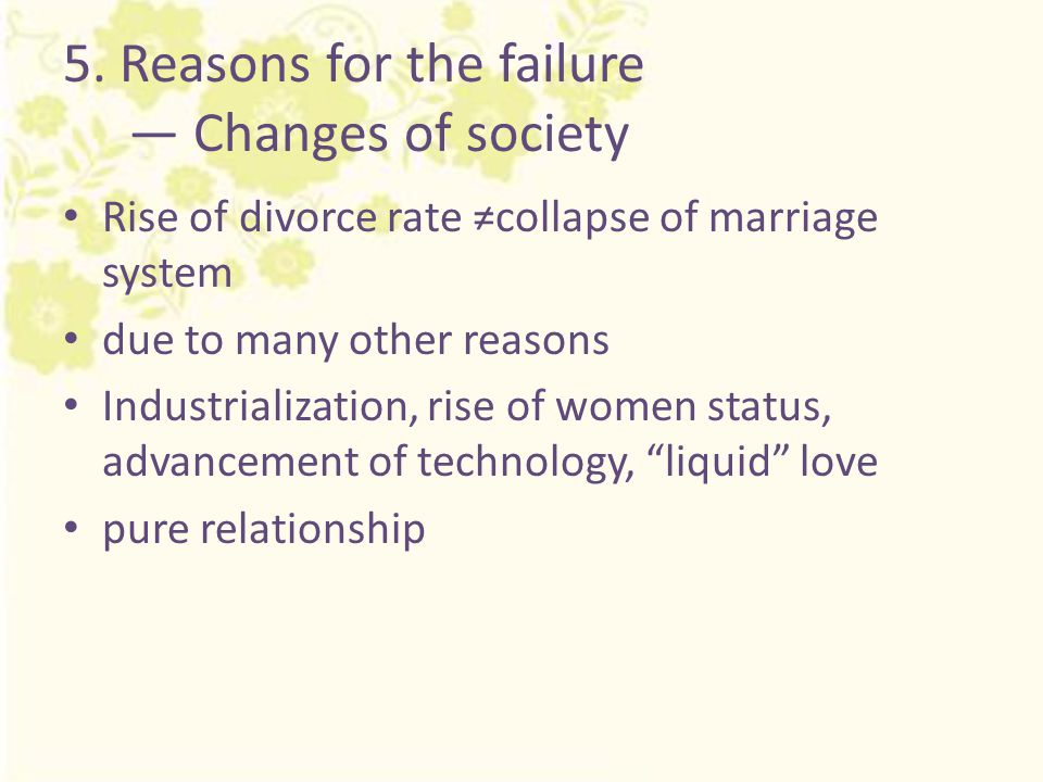 5. Reasons for the failure — Changes of society Rise of divorce rate ≠collapse of marriage system due to many other reasons Industrialization, rise of