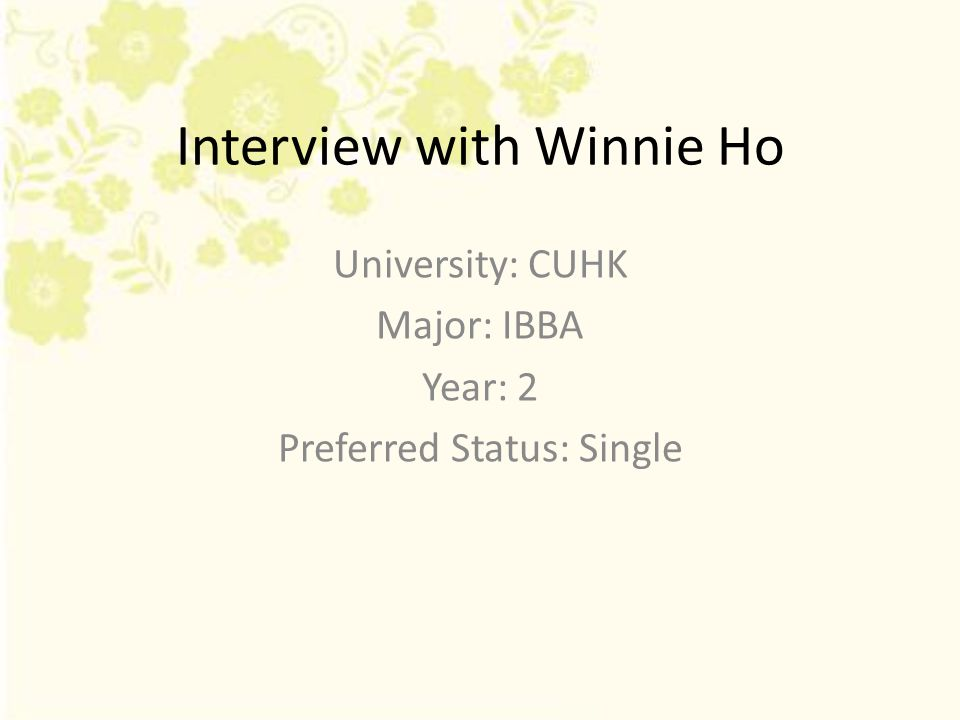 Interview with Winnie Ho University: CUHK Major: IBBA Year: 2 Preferred Status: Single
