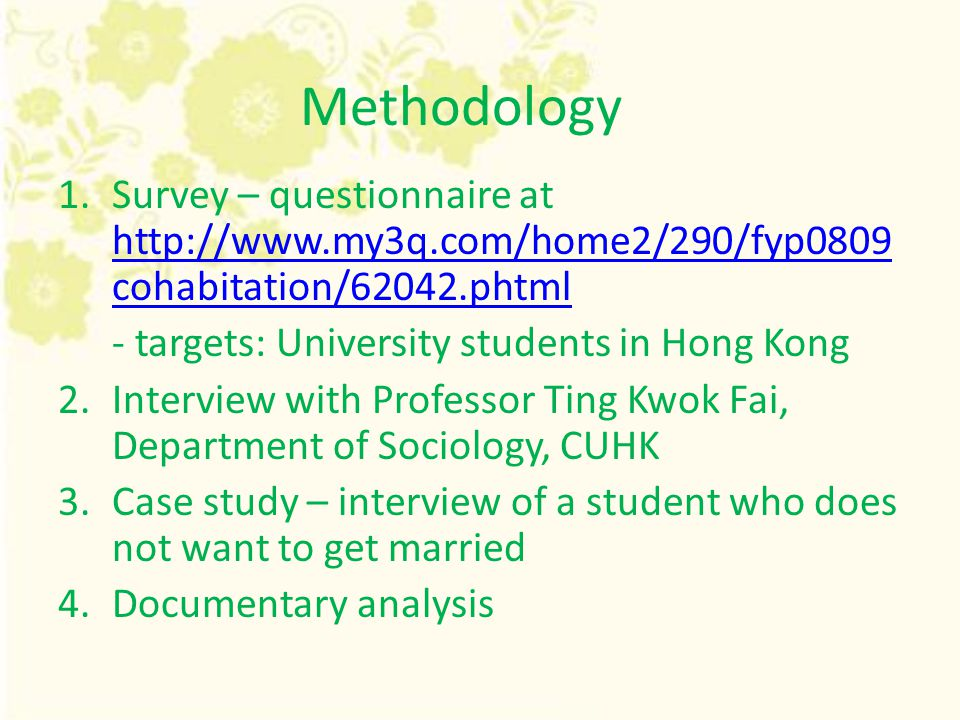 Methodology 1.Survey – questionnaire at http://www.my3q.com/home2/290/fyp0809 cohabitation/62042.phtml http://www.my3q.com/home2/290/fyp0809 cohabitation/62042.phtml - targets: University students in Hong Kong 2.Interview with Professor Ting Kwok Fai, Department of Sociology, CUHK 3.Case study – interview of a student who does not want to get married 4.Documentary analysis