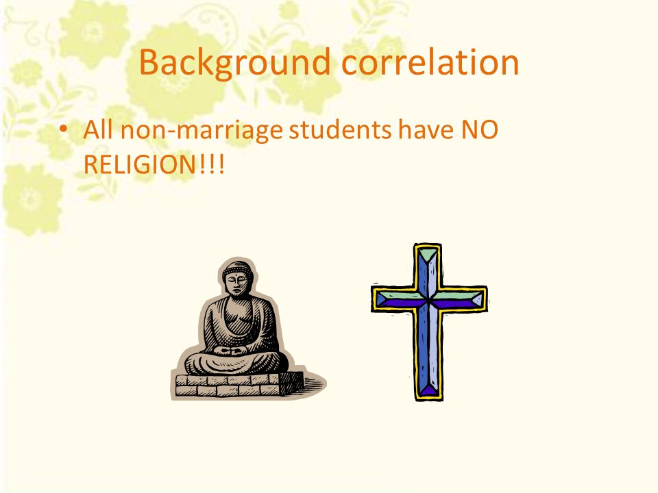 Background correlation All non-marriage students have NO RELIGION!!!