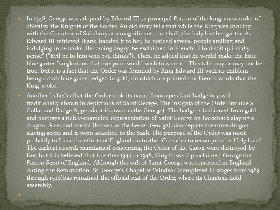 In 1348, George was adopted by Edward III as principal Patron of the king's new order of chivalry, the Knights of the Garter. An old story tells that