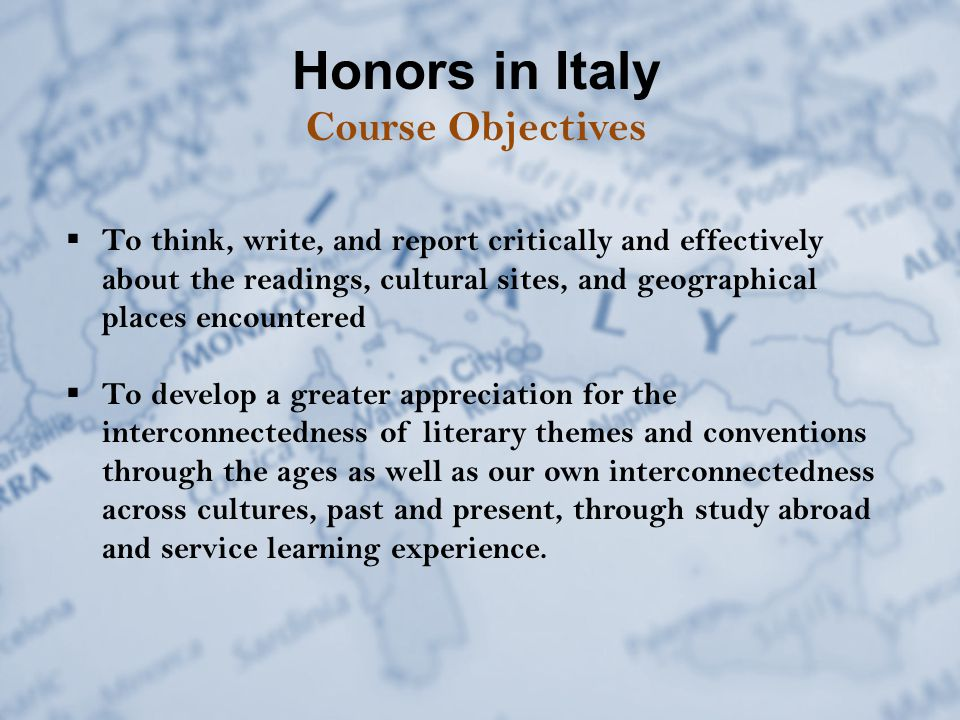  To think, write, and report critically and effectively about the readings, cultural sites, and geographical places encountered  To develop a greater appreciation for the interconnectedness of literary themes and conventions through the ages as well as our own interconnectedness across cultures, past and present, through study abroad and service learning experience.