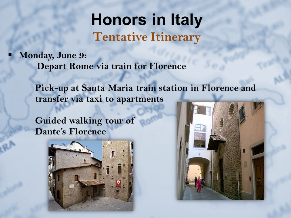 Honors in Italy Tentative Itinerary  Monday, June 9: Depart Rome via train for Florence Pick-up at Santa Maria train station in Florence and transfer via taxi to apartments Guided walking tour of Dante's Florence