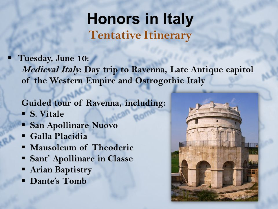 Honors in Italy Tentative Itinerary  Tuesday, June 10: Medieval Italy: Day trip to Ravenna, Late Antique capitol of the Western Empire and Ostrogothic Italy Guided tour of Ravenna, including:  S.