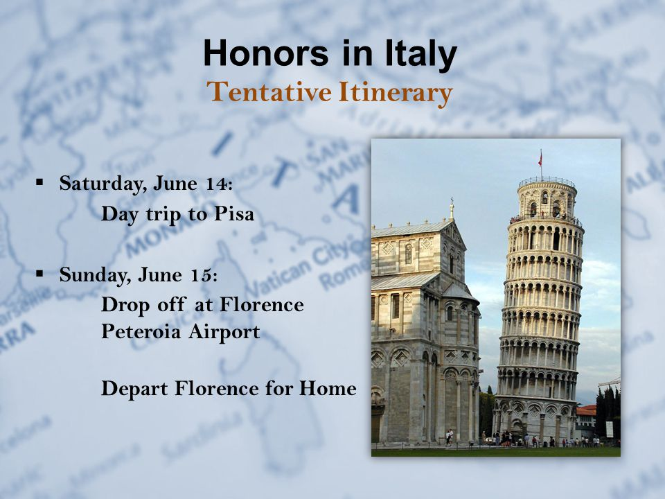 Honors in Italy Tentative Itinerary  Saturday, June 14: Day trip to Pisa  Sunday, June 15: Drop off at Florence Peteroia Airport Depart Florence for Home