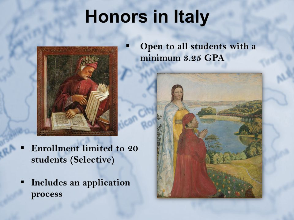 Honors in Italy  Enrollment limited to 20 students (Selective)  Includes an application process  Open to all students with a minimum 3.25 GPA