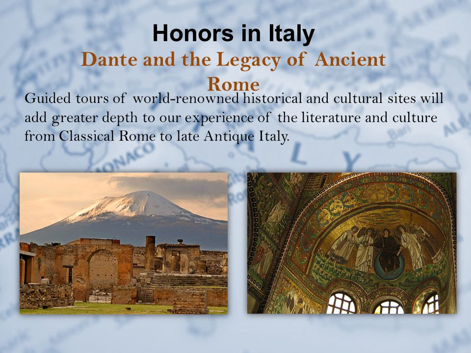 Honors in Italy Dante and the Legacy of Ancient Rome Guided tours of world-renowned historical and cultural sites will add greater depth to our experience of the literature and culture from Classical Rome to late Antique Italy.
