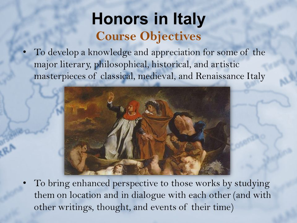 Honors in Italy Course Objectives To develop a knowledge and appreciation for some of the major literary, philosophical, historical, and artistic masterpieces of classical, medieval, and Renaissance Italy To bring enhanced perspective to those works by studying them on location and in dialogue with each other (and with other writings, thought, and events of their time)