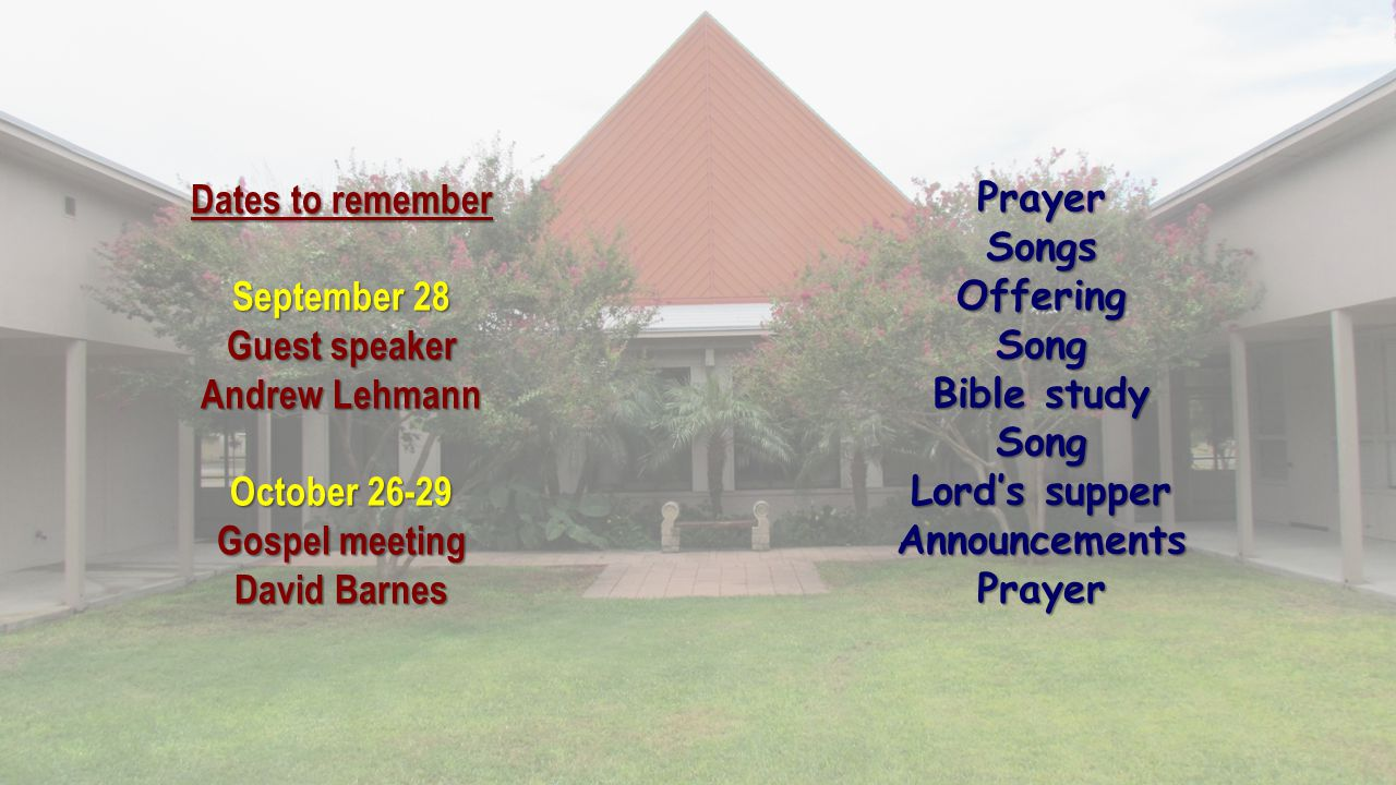 Dates to remember September 28 Guest speaker Andrew Lehmann October 26-29 Gospel meeting David Barnes PrayerSongsOfferingSong Bible study Song Lord's supper AnnouncementsPrayer
