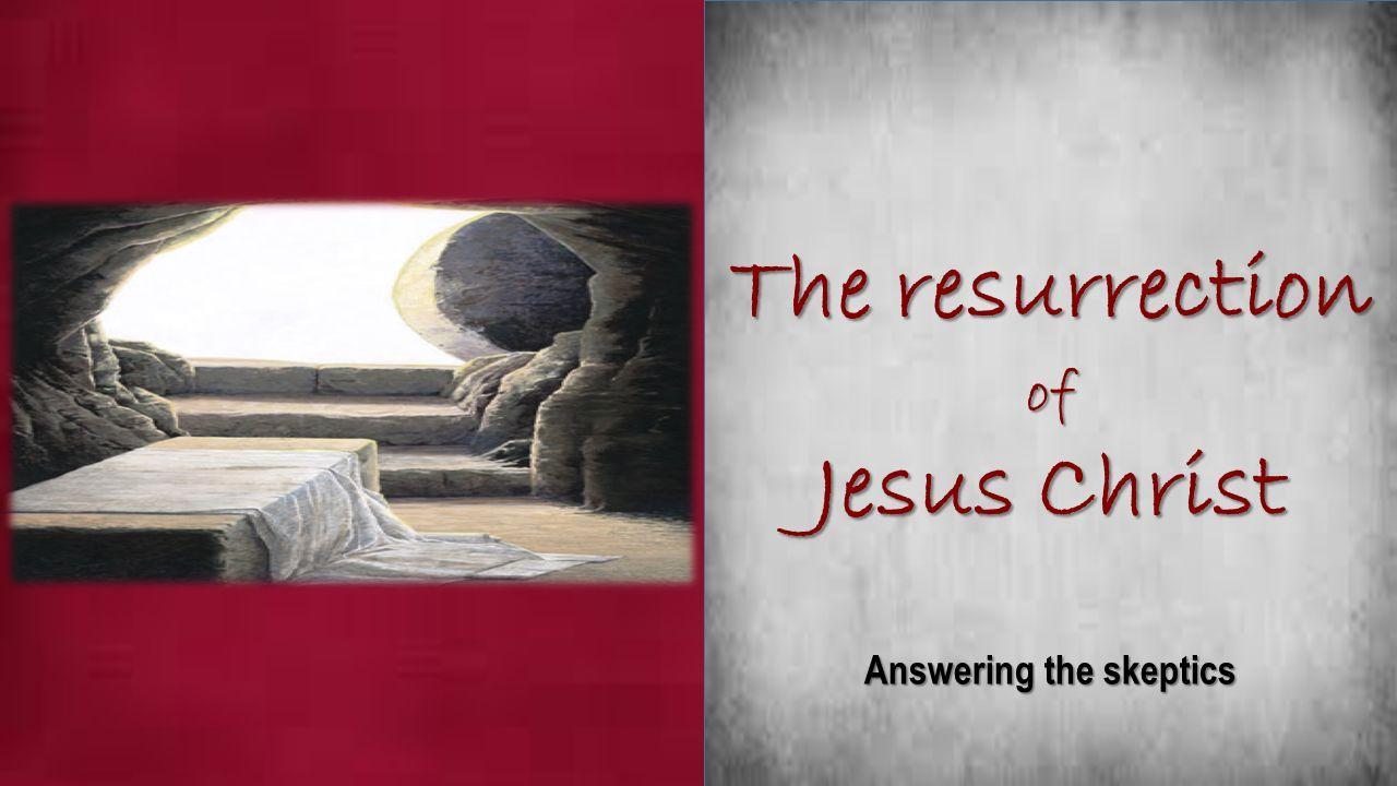 The resurrection of Jesus Christ Answering the skeptics